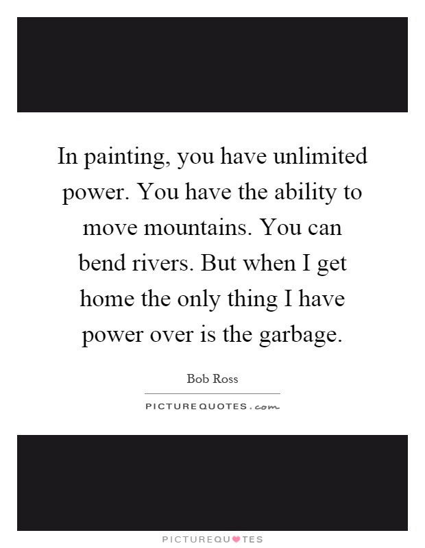 In painting, you have unlimited power. You have the ability to move mountains. You can bend rivers. But when I get home the only thing I have power over is the garbage Picture Quote #1