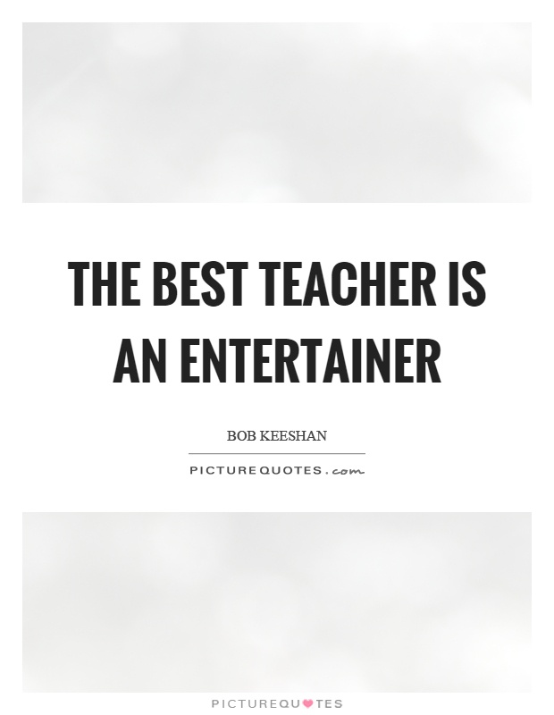 The best teacher is an entertainer Picture Quote #1