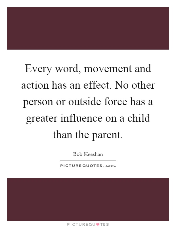 Every word, movement and action has an effect. No other person or outside force has a greater influence on a child than the parent Picture Quote #1