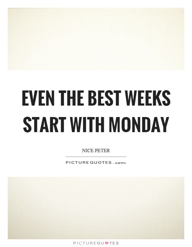 Even the best weeks start with monday   Picture Quotes