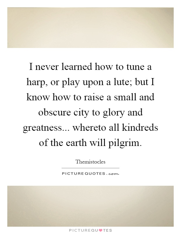 I never learned how to tune a harp, or play upon a lute; but I know how to raise a small and obscure city to glory and greatness... whereto all kindreds of the earth will pilgrim Picture Quote #1