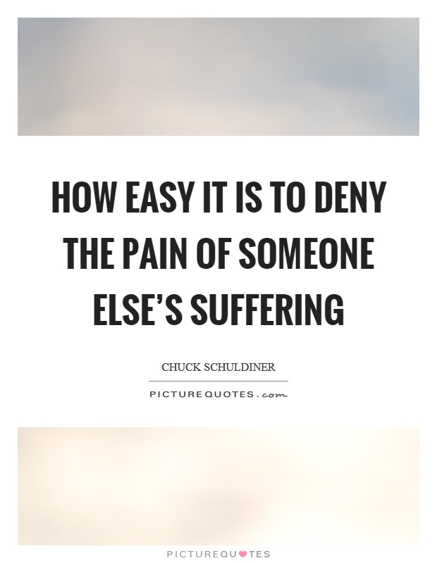 How easy it is to deny the pain of someone else's suffering Picture Quote #1