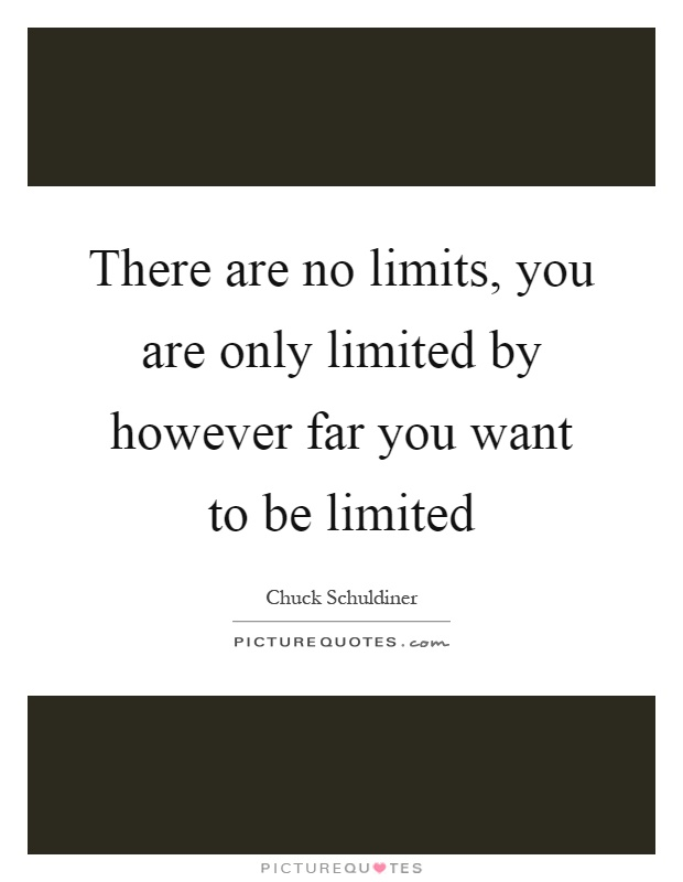 There are no limits, you are only limited by however far you want to be limited Picture Quote #1