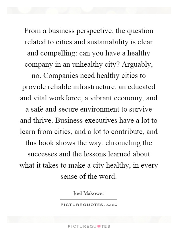 From a business perspective, the question related to cities and sustainability is clear and compelling: can you have a healthy company in an unhealthy city? Arguably, no. Companies need healthy cities to provide reliable infrastructure, an educated and vital workforce, a vibrant economy, and a safe and secure environment to survive and thrive. Business executives have a lot to learn from cities, and a lot to contribute, and this book shows the way, chronicling the successes and the lessons learned about what it takes to make a city healthy, in every sense of the word Picture Quote #1