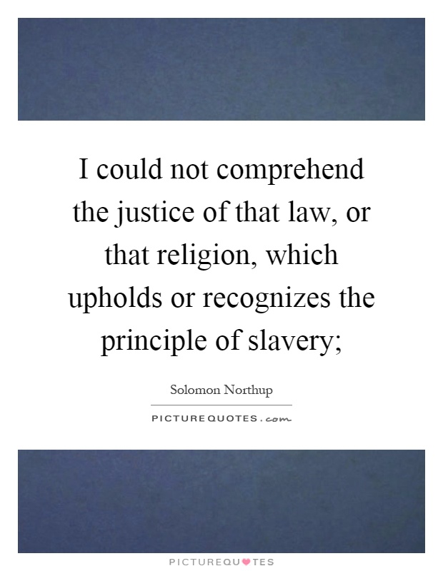 I could not comprehend the justice of that law, or that religion, which upholds or recognizes the principle of slavery; Picture Quote #1
