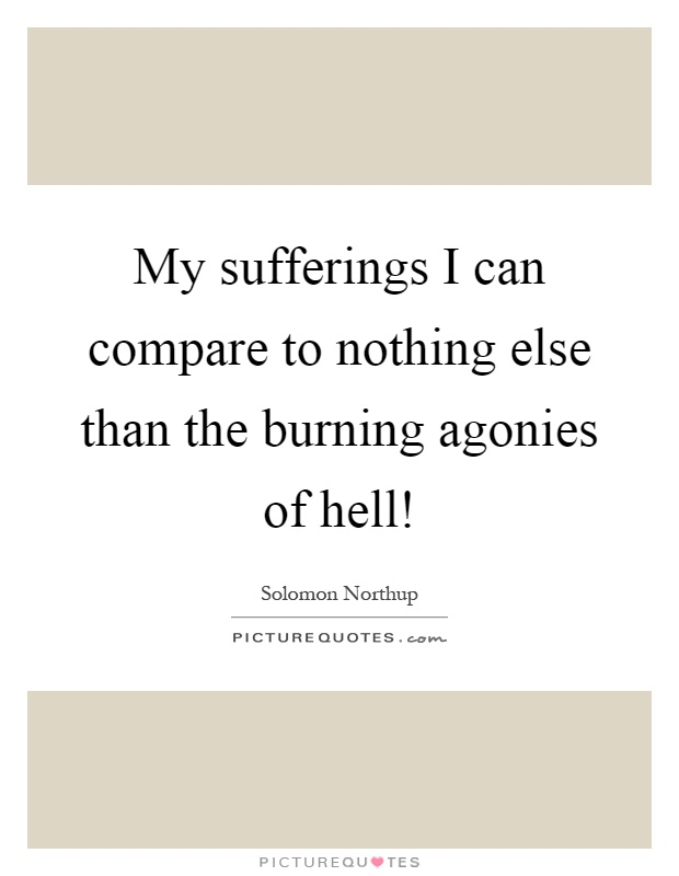 My sufferings I can compare to nothing else than the burning agonies of hell! Picture Quote #1