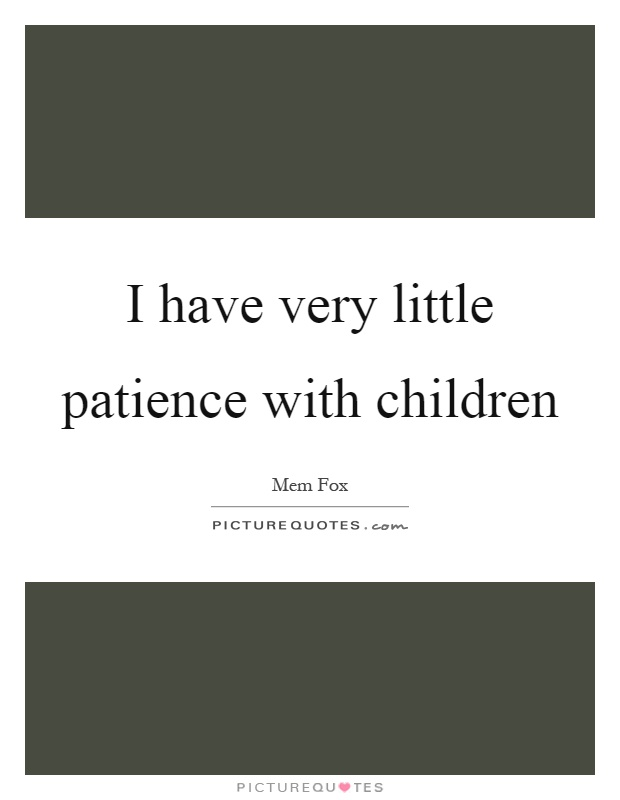 I have very little patience with children Picture Quote #1