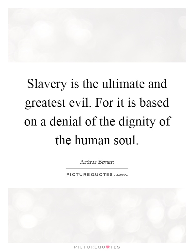 Slavery is the ultimate and greatest evil. For it is based on a denial of the dignity of the human soul Picture Quote #1