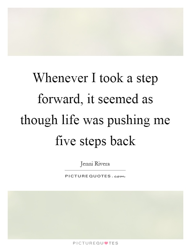 Whenever I took a step forward, it seemed as though life was pushing me five steps back Picture Quote #1