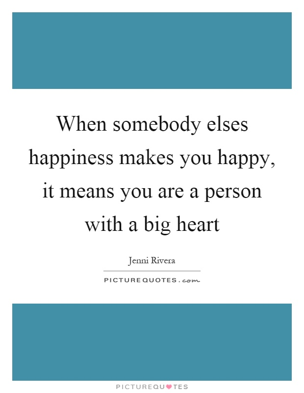 When somebody elses happiness makes you happy, it means you are a person with a big heart Picture Quote #1