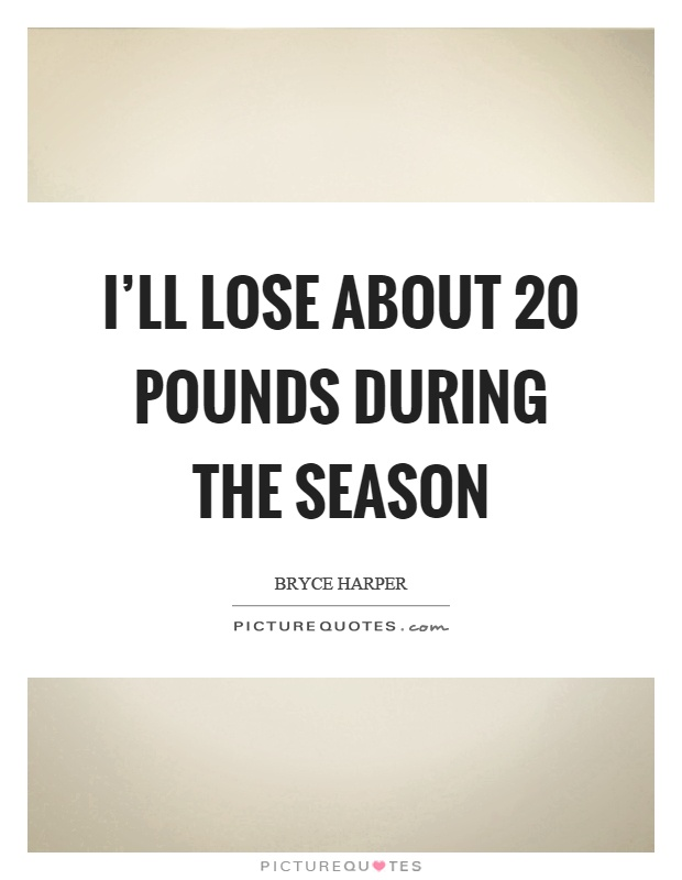 I'll lose about 20 pounds during the season Picture Quote #1