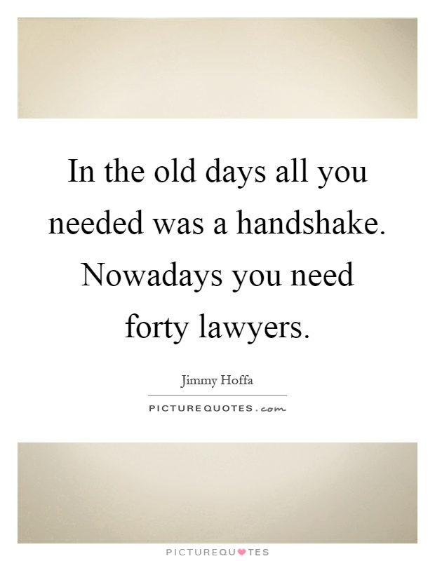 In the old days all you needed was a handshake. Nowadays you need forty lawyers Picture Quote #1
