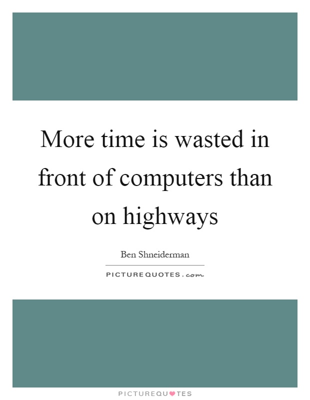 More time is wasted in front of computers than on highways Picture Quote #1