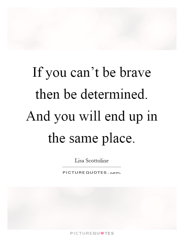 If you can't be brave then be determined. And you will end up in the same place Picture Quote #1
