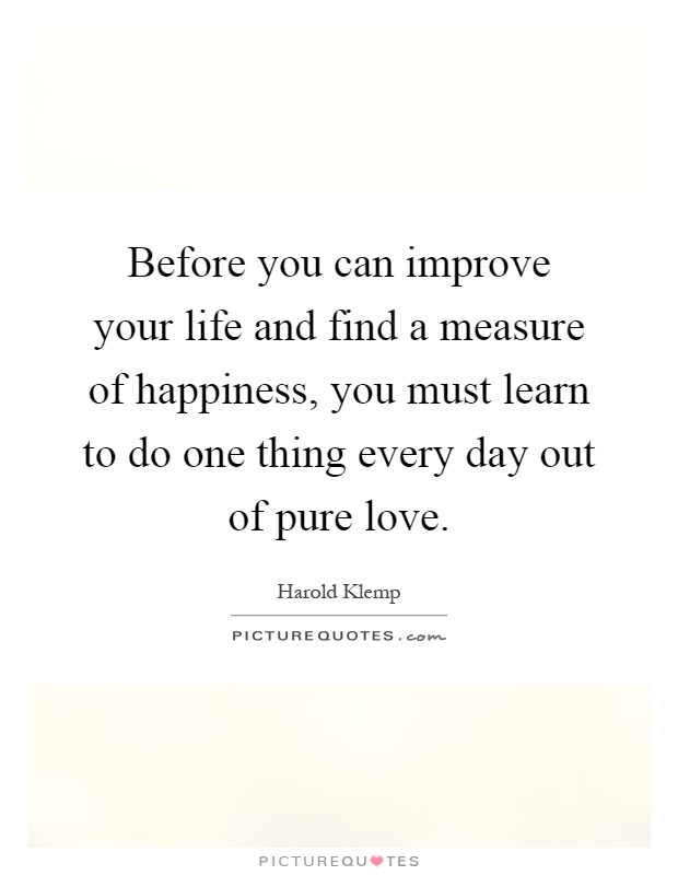 Before you can improve your life and find a measure of happiness, you must learn to do one thing every day out of pure love Picture Quote #1