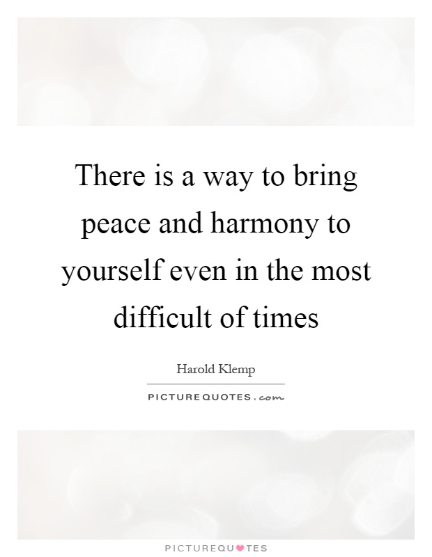 There is a way to bring peace and harmony to yourself even in the most difficult of times Picture Quote #1