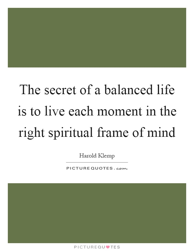 The secret of a balanced life is to live each moment in the right spiritual frame of mind Picture Quote #1