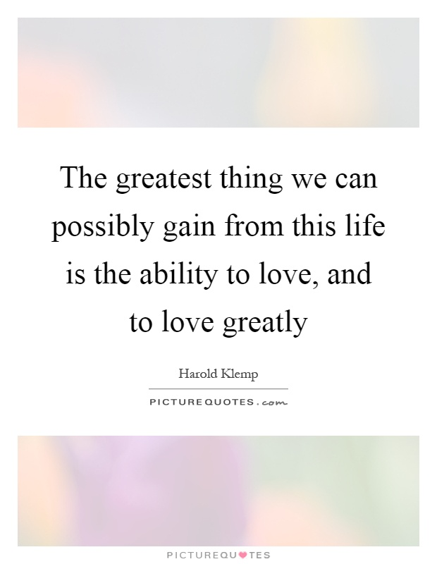 The greatest thing we can possibly gain from this life is the ability to love, and to love greatly Picture Quote #1