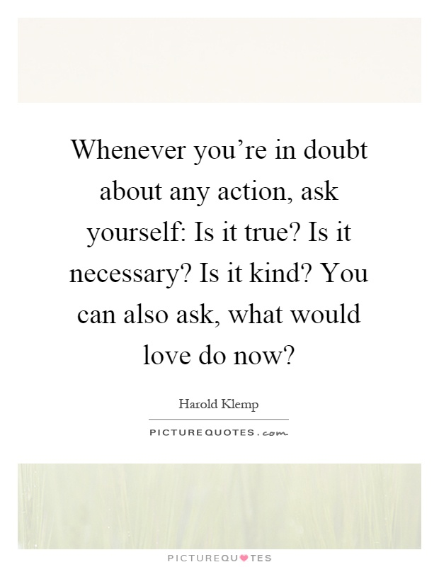 Whenever you're in doubt about any action, ask yourself: Is it true? Is it necessary? Is it kind? You can also ask, what would love do now? Picture Quote #1