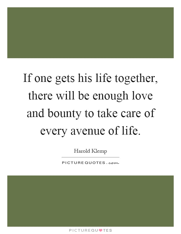 If one gets his life together, there will be enough love and bounty to take care of every avenue of life Picture Quote #1