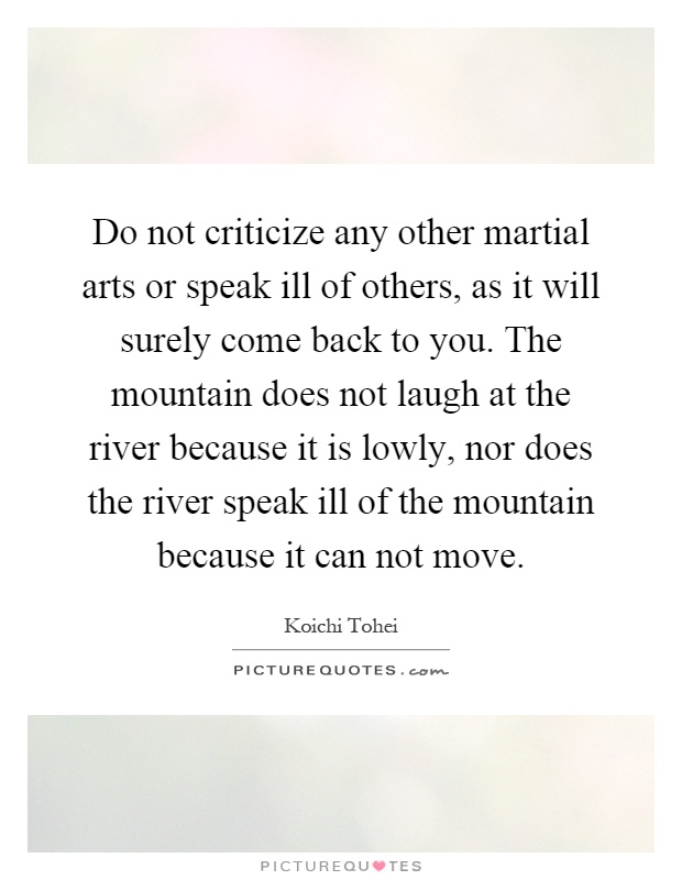 Do not criticize any other martial arts or speak ill of others, as it will surely come back to you. The mountain does not laugh at the river because it is lowly, nor does the river speak ill of the mountain because it can not move Picture Quote #1