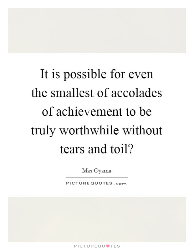 It is possible for even the smallest of accolades of achievement to be truly worthwhile without tears and toil? Picture Quote #1