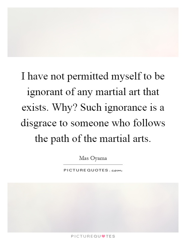 I have not permitted myself to be ignorant of any martial art that exists. Why? Such ignorance is a disgrace to someone who follows the path of the martial arts Picture Quote #1