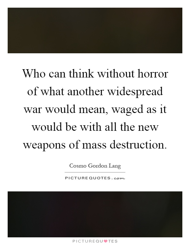 Who can think without horror of what another widespread war would mean, waged as it would be with all the new weapons of mass destruction Picture Quote #1