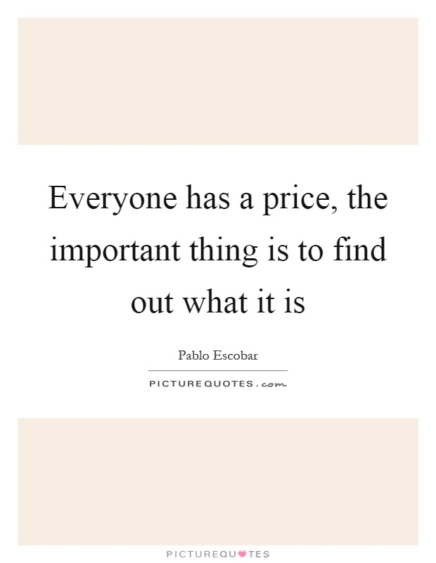 Everyone has a price, the important thing is to find out what it is Picture Quote #1
