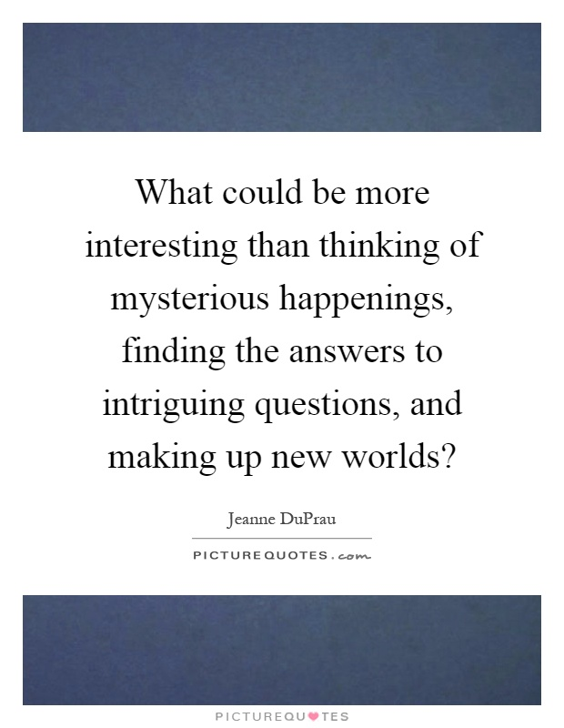 What could be more interesting than thinking of mysterious happenings, finding the answers to intriguing questions, and making up new worlds? Picture Quote #1
