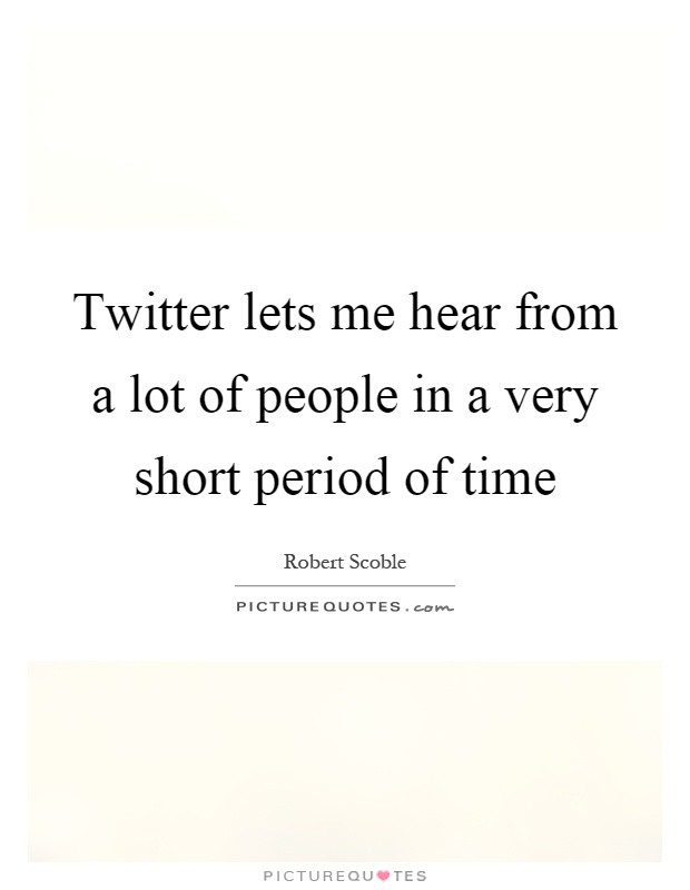 Twitter lets me hear from a lot of people in a very short period of time Picture Quote #1