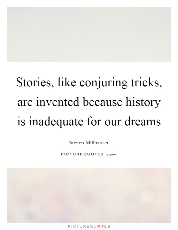 Stories, like conjuring tricks, are invented because history is inadequate for our dreams Picture Quote #1