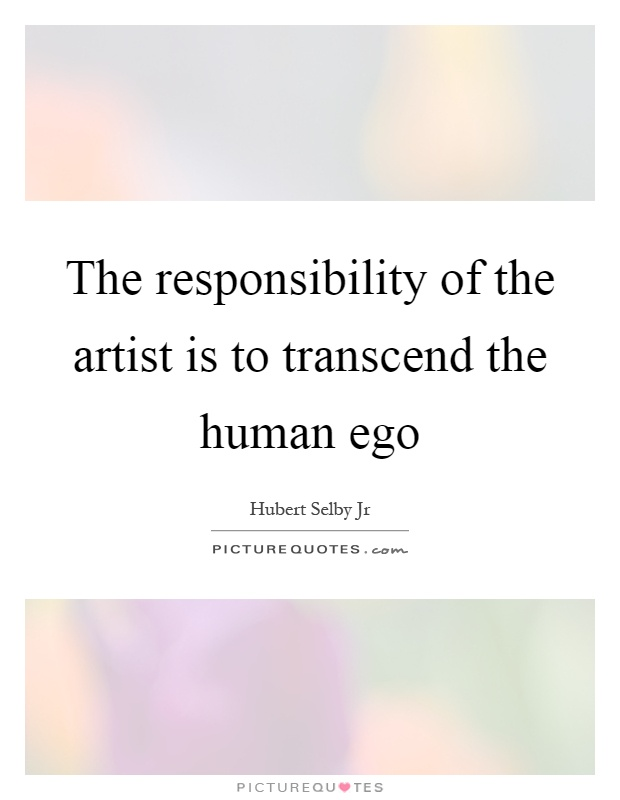 The responsibility of the artist is to transcend the human ego Picture Quote #1