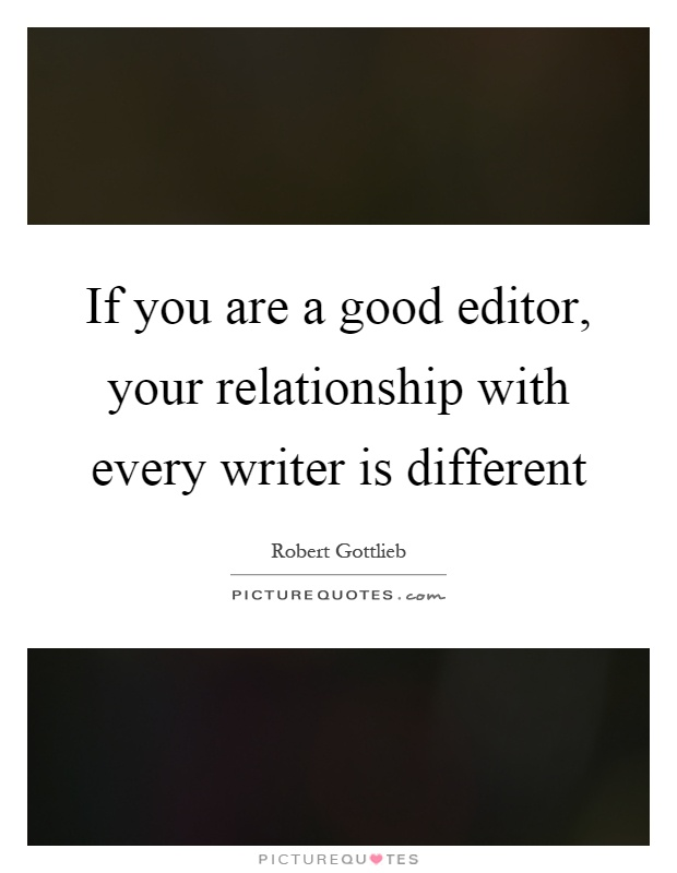 If you are a good editor, your relationship with every writer is different Picture Quote #1