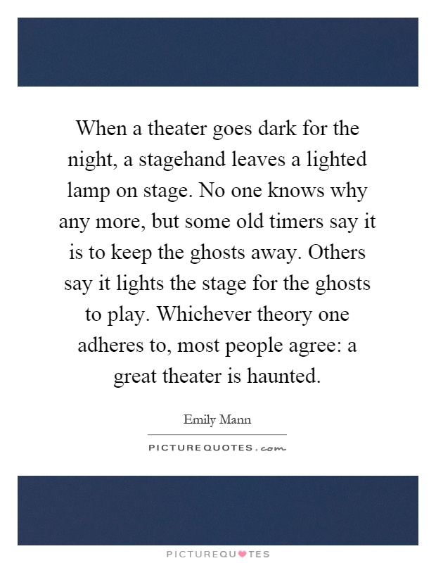 When a theater goes dark for the night, a stagehand leaves a lighted lamp on stage. No one knows why any more, but some old timers say it is to keep the ghosts away. Others say it lights the stage for the ghosts to play. Whichever theory one adheres to, most people agree: a great theater is haunted Picture Quote #1