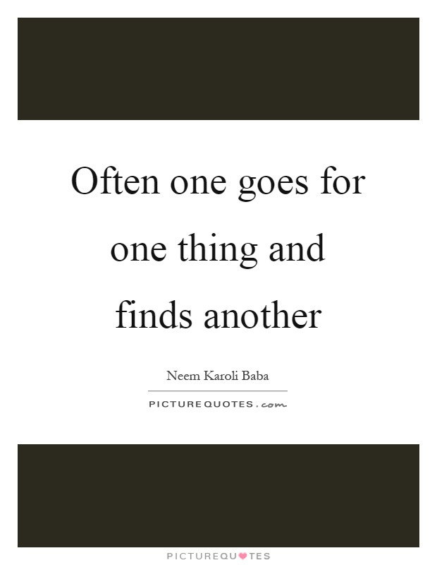 Often one goes for one thing and finds another Picture Quote #1