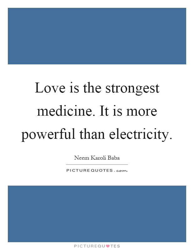 Love is the strongest medicine. It is more powerful than electricity Picture Quote #1