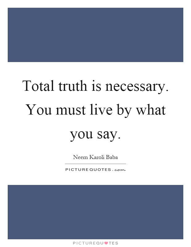 Total truth is necessary. You must live by what you say Picture Quote #1