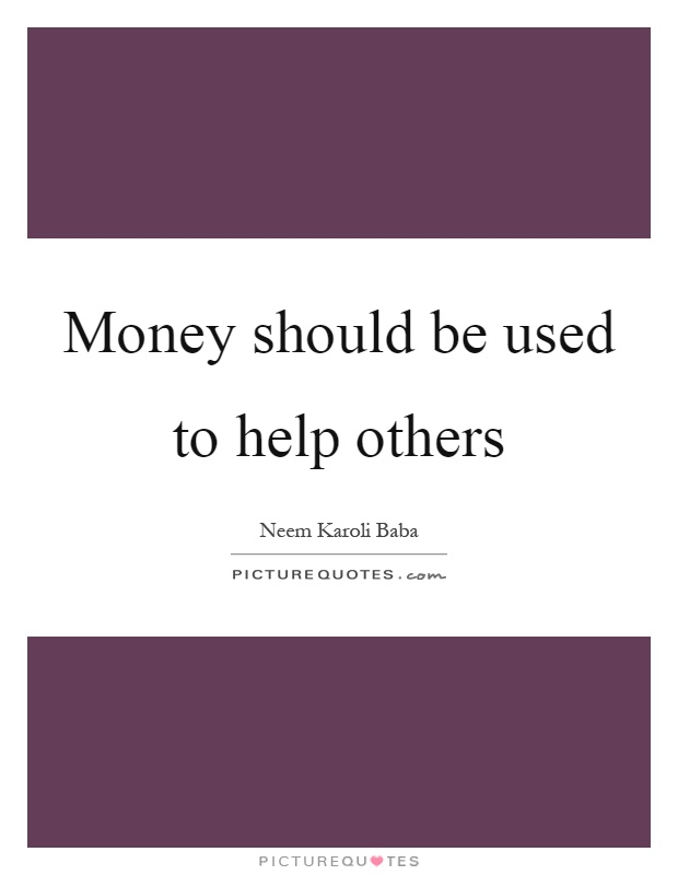 Money should be used to help others Picture Quote #1
