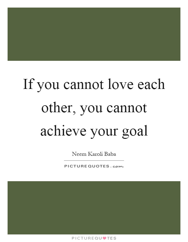 If you cannot love each other, you cannot achieve your goal Picture Quote #1
