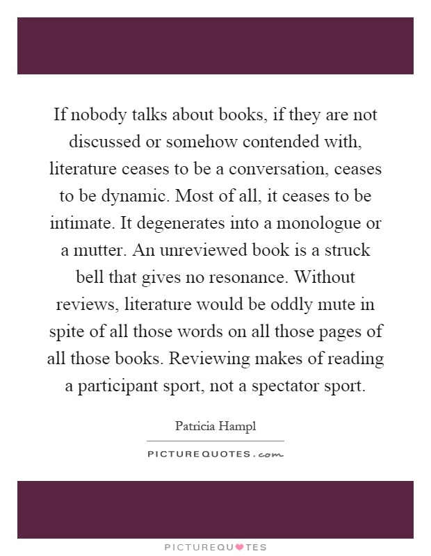 If nobody talks about books, if they are not discussed or somehow contended with, literature ceases to be a conversation, ceases to be dynamic. Most of all, it ceases to be intimate. It degenerates into a monologue or a mutter. An unreviewed book is a struck bell that gives no resonance. Without reviews, literature would be oddly mute in spite of all those words on all those pages of all those books. Reviewing makes of reading a participant sport, not a spectator sport Picture Quote #1
