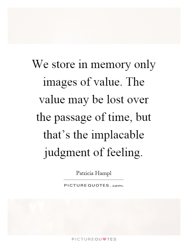We store in memory only images of value. The value may be lost over the passage of time, but that's the implacable judgment of feeling Picture Quote #1