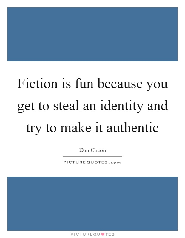 Fiction is fun because you get to steal an identity and try to make it authentic Picture Quote #1