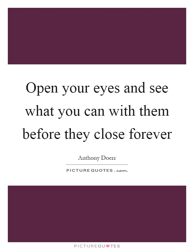 Open your eyes and see what you can with them before they close forever Picture Quote #1