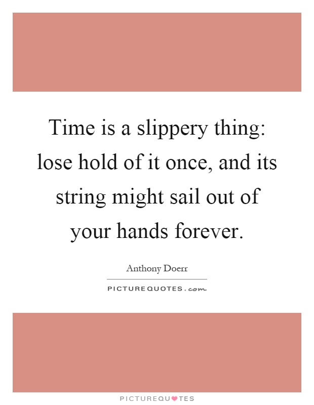 Time is a slippery thing: lose hold of it once, and its string might sail out of your hands forever Picture Quote #1