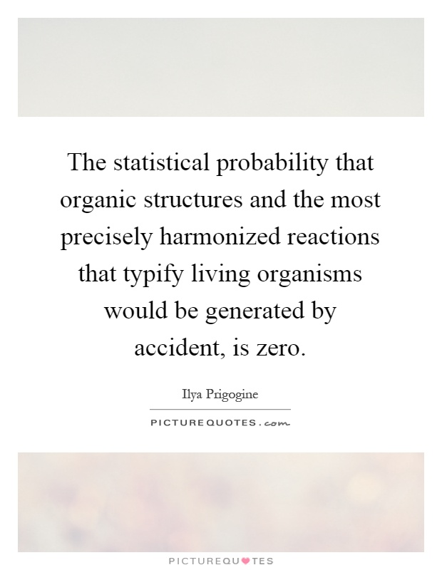 The statistical probability that organic structures and the most precisely harmonized reactions that typify living organisms would be generated by accident, is zero Picture Quote #1
