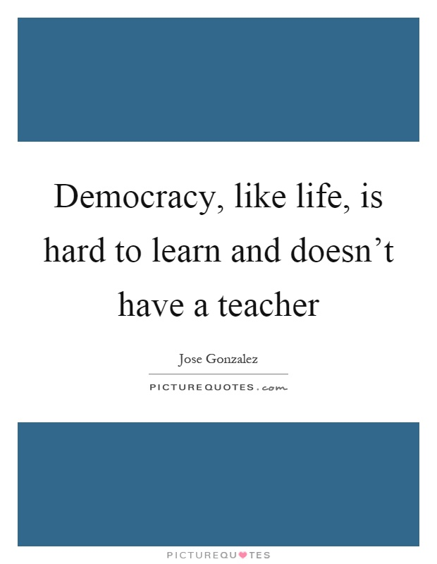 Democracy, like life, is hard to learn and doesn't have a teacher Picture Quote #1