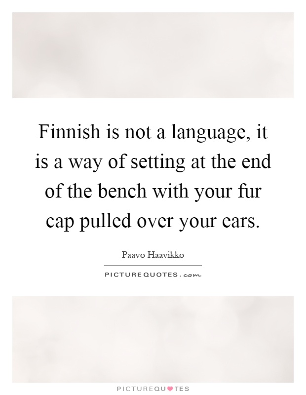 Finnish is not a language, it is a way of setting at the end of the bench with your fur cap pulled over your ears Picture Quote #1