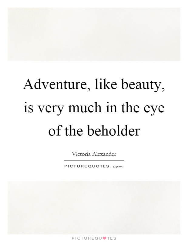 Adventure, like beauty, is very much in the eye of the beholder Picture Quote #1
