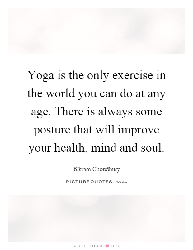 Yoga is the only exercise in the world you can do at any age. There is always some posture that will improve your health, mind and soul Picture Quote #1